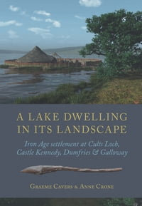 A Lake Dwelling in its LandscapeIron Age settlement at Cults Loch, Castle Kennedy, Dumfries & Galloway【電子書籍】[ Graeme Cavers ]