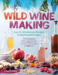 Wild WinemakingEasy & Adventurous Recipes Going Beyond Grapes, Including Apple Champagne, Ginger?Green Tea Sake, Key Lime?Cayenne Wine, and 142 More【電子書籍】[ Richard W. Bender ]