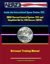 Inside the International Space Station (ISS): NASA Thermal Control System (TCS) and Simplified Aid for EVA Rescue (SAFER) Astronaut Training Manuals【電子書籍】[ Progressive Management ]
