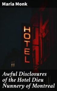 Awful Disclosures of the Hotel Dieu Nunnery of MontrealContaining, Also, Many Incidents Never before Published【電子書籍】[ Maria Monk ]