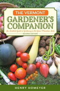 The Vermont Gardener's CompanionAn Insider's Guide to Gardening in the Green Mountain State【電子書籍】[ Henry Homeyer ]