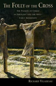 The Folly of the CrossThe Passion of Christ in Theology and the Arts in Early Modernity【電子書籍】[ Richard Viladesau ]
