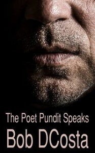 The Poet Pundit Speaks【電子書籍】[ Bob D'Costa ]