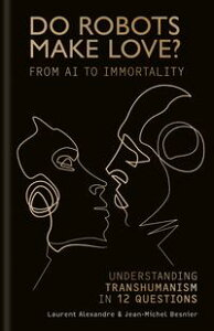 Do Robots Make Love?From AI to Immortality ? Understanding Transhumanism in 12 Questions【電子書籍】[ Laurent Alexandre ]