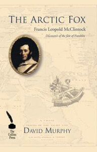 The Arctic Fox: Francis Leopold McClintock: Discoverer of the fate of Franklin【電子書籍】[ David Murphy ]