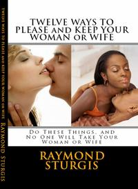Twelve Ways to Please and Keep Your Woman or Wife ( Do These Things, and No One Will Take Your Woman )【電子書籍】[ Raymond Sturgis ]