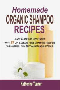 Homemade Organic Shampoo Recipes: Easy Guide For Beginners With 37 DIY Sulfate Free Shampoo Recipes For Normal, Dry, Oily And Dandruff Hair【電子書籍】[ Katherine Tanner ]