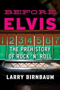 Before ElvisThe Prehistory of Rock 'n' Roll【電子書籍】[ Larry Birnbaum ]
