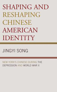 Shaping and Reshaping Chinese American IdentityNew York's Chinese during the Depression and World War II【電子書籍】[ Jingyi Song ]