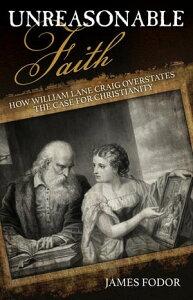 Unreasonable FaithHow William Lane Craig Overstates the Case for Christianity【電子書籍】[ James Fodor ]