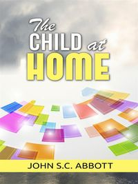 The Child at Home【電子書籍】[ John S.C. Abbott ]