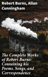 The Complete Works of Robert Burns: Containing his Poems, Songs, and CorrespondenceWith a New Life of the Poet, and Notices, Critical and Biographical by Allan Cunningham【電子書籍】[ Allan Cunningham ]