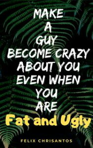 Make a Guy Become Crazy About You Even When You Are Fat and Ugly【電子書籍】[ Felix Chrisantos ]