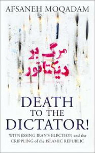 Death to the Dictator!Witnessing Iran's election and the Crippling of the Islamic Republic【電子書籍】[ Afsaneh Moqadam ]