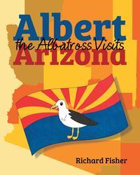 Albert the Albatross Goes to Arizona【電子書籍】[ Richard Fisher ]