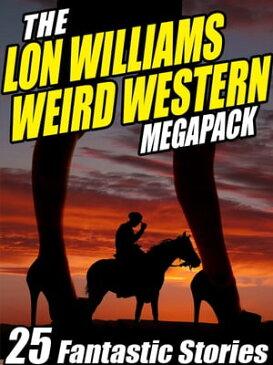 The Lon Williams Weird Western Megapack25 Fantastic Western Stories【電子書籍】[ Lon Williams ]