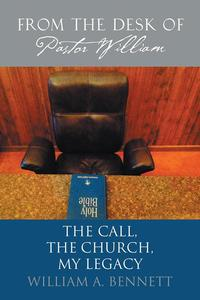 From the Desk of Pastor WilliamThe Call, the Church, My Legacy【電子書籍】[ William A. Bennett ]
