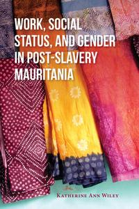 Work, Social Status, and Gender in Post-Slavery Mauritania【電子書籍】[ Katherine A. Wiley ]