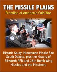 The Missile Plains: Frontline of America's Cold War - Historic Study, Minuteman Missile Site, South Dakota, plus the History of Ellsworth AFB and 28th Bomb Wing - Missiles and the Missileers【電子書籍】[ Progressive Management ]