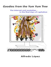 Goodies from the Yum Yum Tree: The Internet and Revolution In the Final Days of Capitalism【電子書籍】[ Alfredo Lopez ]