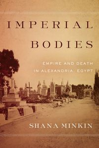 Imperial BodiesEmpire and Death in Alexandria, Egypt【電子書籍】[ Shana Minkin ]