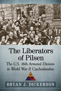 The Liberators of PilsenThe U.S. 16th Armored Division in World War II Czechoslovakia【電子書籍】[ Bryan J. Dickerson ]