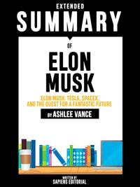 Extended Summary Of Elon Musk: Tesla, SpaceX, and the Quest for a Fantastic Future - By Ashlee Vance【電子書籍】[ Sapiens Editorial ]