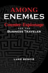 Among Enemies: Counter-Espionage for the Business Traveler【電子書籍】[ Luke Bencie ]