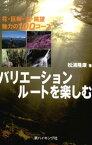 バリエーションルートを楽しむ : 花・巨樹・滝・眺望 魅力の100コース【電子書籍】[ 松浦隆康 ]