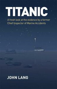 TitanicA Fresh Look at the Evidence by a Former Chief Inspector of Marine Accidents【電子書籍】[ John Lang ]