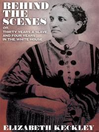 Behind the Scenes, or, Thirty Years a Slave, And Four Years in the White House【電子書籍】[ Elizabeth Keckley ]
