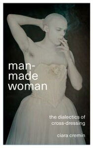 Man-Made WomanThe Dialectics of Cross-Dressing【電子書籍】[ Ciara Colin Cremin ]