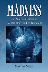 MadnessAn American History of Mental Illness and Its Treatment【電子書籍】[ Mary de Young ]