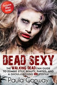Dead SexyThe Walking Dead Fan Guide to Zombie Style, Beauty, Parties and Ghoul-Lurching UnLifestyle【電子書籍】[ Paula Conway ]