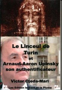 Le Linceul de Turin et Arnaud Aaron Upinsky son authentificateur【電子書籍】[ Victor Ojeda Mari ]