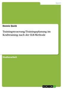 Trainingsteuerung/Trainingsplanung im Krafttraining nach der ILB-Methode【電子書籍】[ Dennis Quick ]