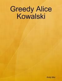 Greedy Alice Kowalski【電子書籍】[ Andy Mor ]