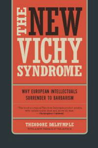The New Vichy SyndromeWhy European Intellectuals Surrender to Barbarism【電子書籍】[ Theodore Dalrymple ]