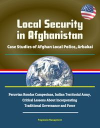 Local Security in Afghanistan: Case Studies of Afghan Local Police, Arbakai, Peruvian Rondas Campesinas, Indian Territorial Army, Critical Lessons About Incorporating Traditional Governance and Force【電子書籍】[ Progressive Management ]