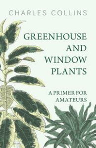 Greenhouse and Window Plants - A Primer for Amateurs【電子書籍】[ Charles Collins ]