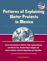 Patterns of Explaining Water Protests in Mexico: Water Privatization in Bolivia, Chile, Aguascalientes, and Mexico City, Relationship to Supply and Water Pollution, Need for Regulation and Subsidies【電子書籍】[ Progressive Management ]