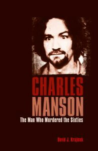 Charles MansonThe Man Who Murdered the Sixties【電子書籍】[ Charles Manson, Mass Killers David J. Krajicek ]