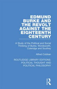 Edmund Burke and the Revolt Against the Eighteenth CenturyA Study of the Political and Social Thinking of Burke, Wordsworth, Coleridge and Southey【電子書籍】[ Alfred Cobban ]