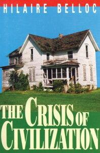 The Crisis Of Civilization【電子書籍】[ Hilaire Belloc ]