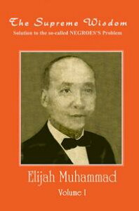 The Supreme Wisdom: Solution to the so-called Negroes Problem Vol. 1【電子書籍】[ Elijah Muhammad ]