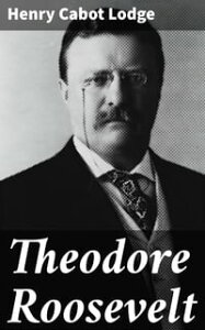 Theodore RooseveltAn Address Delivered by Henry Cabot Lodge Before the Congress of the United States【電子書籍】[ Henry Cabot Lodge ]