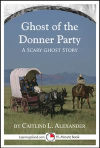 The Ghost of the Donner Party: A Scary 15-Minute Ghost Story【電子書籍】[ Caitlind L. Alexander ]