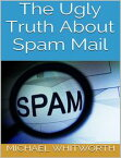 The Ugly Truth About Spam Mail【電子書籍】[ Michael Whitworth ]