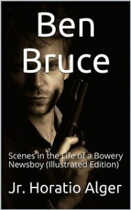 Ben Bruce / Scenes in the Life of a Bowery Newsboy(Illustrated Edition)【電子書籍】[ Jr. Horatio Alger ]