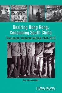 Desiring Hong Kong, Consuming South ChinaTransborder Cultural Politics, 1970-2010【電子書籍】[ Eric Kit-wai Ma ]
